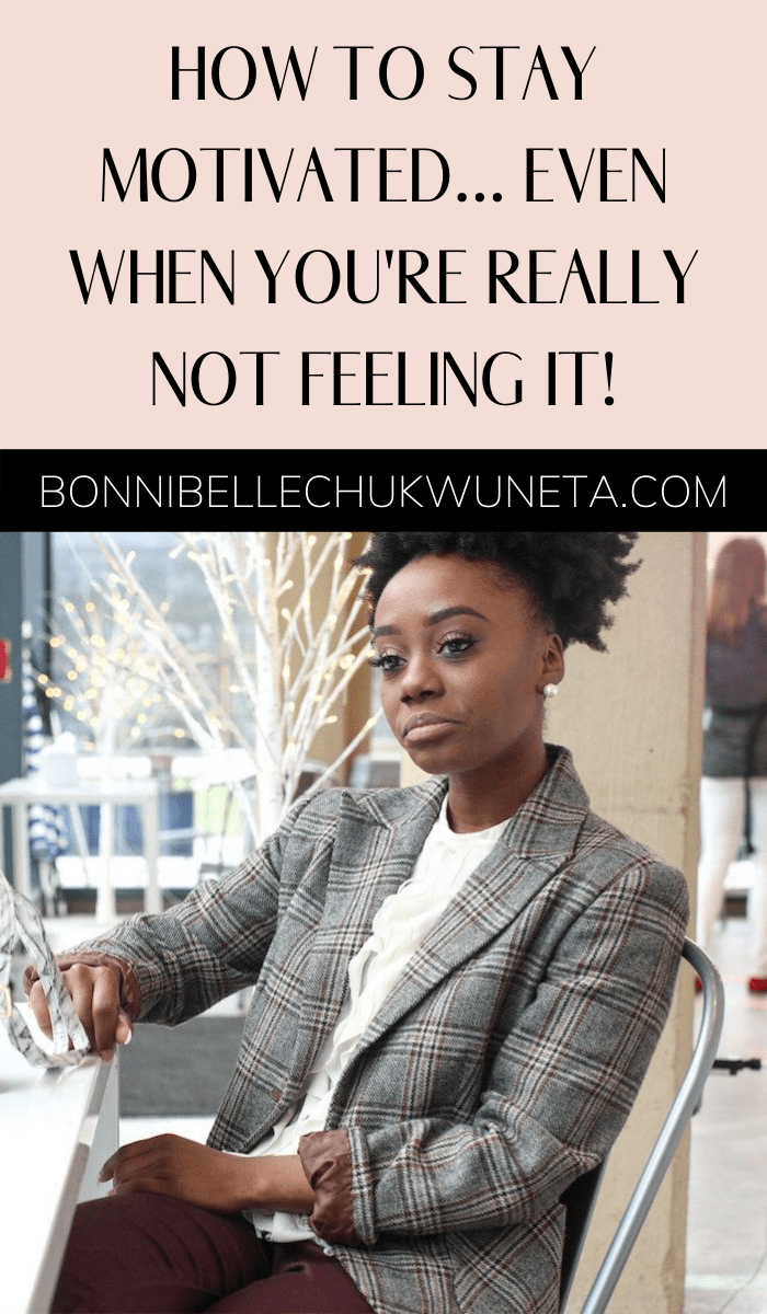 How To Stay Motivated Even When You're Really Not Feeling It | Bonnibelle Chukwuneta | Millennial Lifestyle By Design